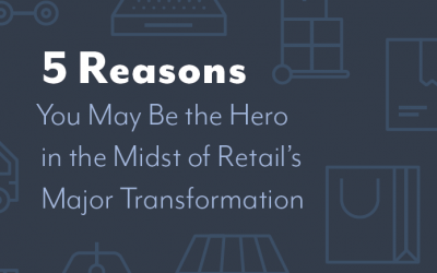 Whitepaper: 5 Reasons You May Be the Hero in the Midst of Retail's Major Transformation